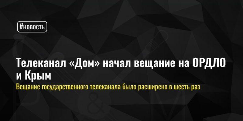 Телеканал «Дом» начал вещание на ОРДЛО и Крым